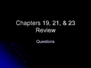 Chapters 19, 21, & 23 Review