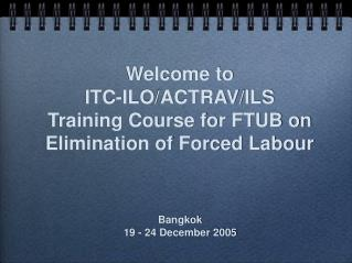 Welcome to ITC-ILO/ACTRAV/ILS Training Course for FTUB on Elimination of Forced Labour