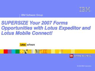 SUPERSIZE Your 2007 Forms Opportunities with Lotus Expeditor and Lotus Mobile Connect!