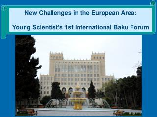 New Challenges in the European Area:  Young Scientist's 1st International Baku Forum
