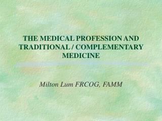 THE MEDICAL PROFESSION AND TRADITIONAL / COMPLEMENTARY MEDICINE
