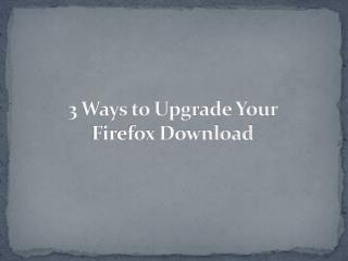 Mozilla Firefox Download |3 Ways to Upgrade Your Firefox Dow