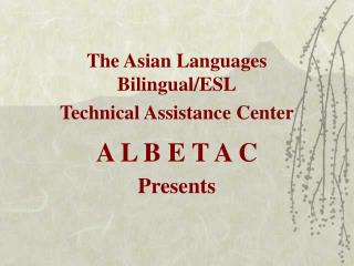 The Asian Languages Bilingual/ESL Technical Assistance Center A L B E T A C Presents