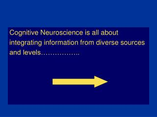 Cognitive Neuroscience is all about  integrating information from diverse sources