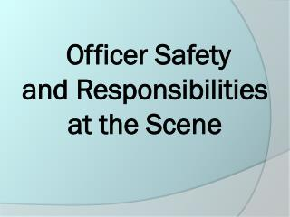 Officer Safety and Responsibilities at the Scene