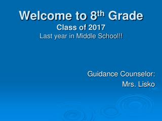 Welcome to 8 th  Grade Class of  2017 Last year in Middle School!!