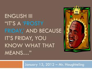 "English III ""It's a  'Frosty Friday,'  and because it's Friday, you know what that means…"""