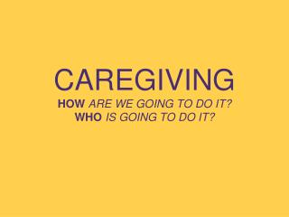 CAREGIVING HOW ARE WE GOING TO DO IT? WHO IS GOING TO DO IT?
