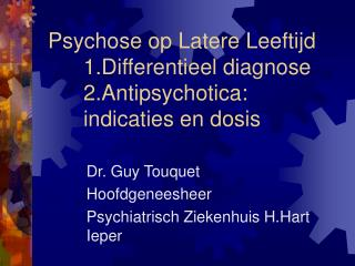 Psychose op Latere Leeftijd 	1.Differentieel diagnose 	2.Antipsychotica: 	 		indicaties en dosis