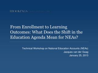 Technical Workshop on National Education Accounts (NEAs) Jacques van der Gaag January 25 , 2013