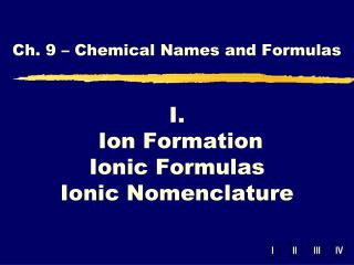 I.  Ion Formation Ionic Formulas Ionic Nomenclature