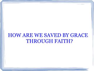 HOW ARE WE SAVED BY GRACE THROUGH FAITH?