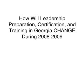 How Will Leadership Preparation, Certification, and Training in Georgia CHANGE During 2008-2009