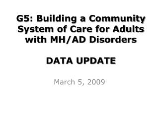 G5 : Building a Community System of Care for Adults with MH/AD Disorders DATA UPDATE