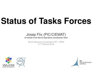 Status of Tasks Forces Josep Flix (PIC/CIEMAT) On behalf of the WLCG Operations Coordination Team