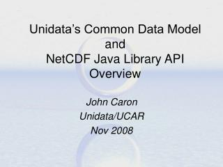 Unidata's Common Data Model and NetCDF Java Library API Overview