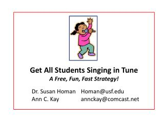 Get All Students Singing in Tune  A Free, Fun, Fast Strategy! 	Dr. Susan Homan	Homan@usf