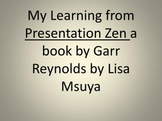 My Learning from  Presentation Zen  a book by Garr Reynolds by Lisa  Msuya