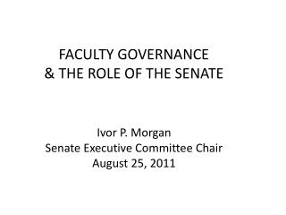 FACULTY GOVERNANCE & THE ROLE OF THE SENATE Ivor P. Morgan Senate Executive Committee Chair