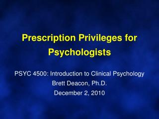 Prescription Privileges for Psychologists PSYC 4500: Introduction to Clinical Psychology Brett Deacon, Ph.D. December 2,