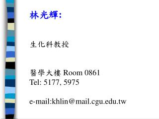 ???: ????? ????  Room 0861 Tel: 5177, 5975 e-mail:khlin@mail.cgu.tw