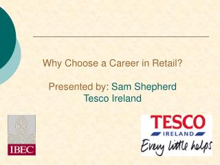 Why Choose a Career in Retail?  Presented by : Sam Shepherd Tesco Ireland