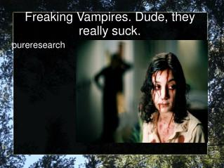 Freaking Vampires. Dude, they really suck.