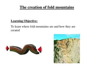 The creation of fold mountains Learning Objective: