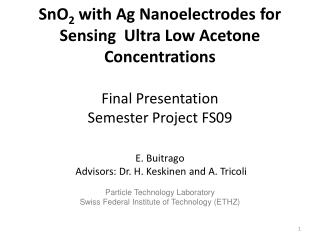 SnO 2  with Ag  Nanoelectrodes  for Sensing  Ultra Low Acetone Concentrations Final Presentation Semester Project FS09
