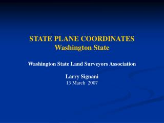 STATE PLANE COORDINATES Washington State Washington State Land Surveyors Association Larry Signani 13 March  2007