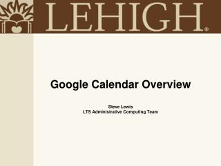 Google Calendar Overview Steve Lewis LTS Administrative Computing Team