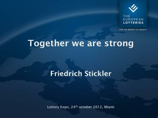 Together we are strong Friedrich Stickler Lottery Expo, 24 th october  2012, Miami