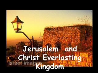 Jerusalem  and Christ Everlasting Kingdom