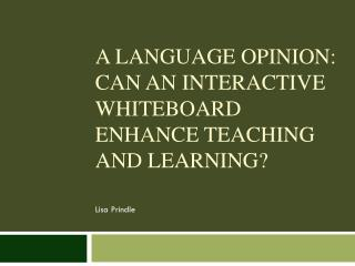 A Language Opinion: Can  an interactive whiteboard enhance  teaching  and  learning?