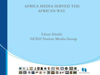 AFRICA MEDIA SERVED THE AFRICAN WAY Linus Gitahi               GCEO Nation Media Group