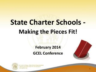 State Charter Schools -   Making the Pieces Fit! February 2014 GCEL Conference