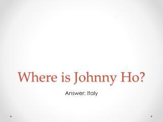 Where is Johnny Ho?