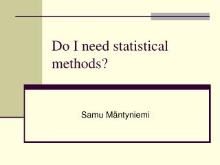 Do I need statistical methods?