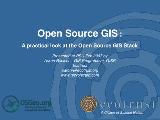 Open Source GIS : A practical look at the Open Source GIS Stack Presented at PSU Feb 2007 by