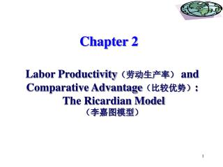 Chapter 2 Labor Productivity ( 劳动生产率 ) and Comparative Advantage ( 比较优势 ) :  The Ricardian Model