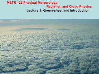 METR 125 Physical Meteorology: 				Radiation and Cloud Physics