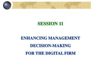 SESSION 11 ENHANCING MANAGEMENT DECISION-MAKING FOR THE DIGITAL FIRM