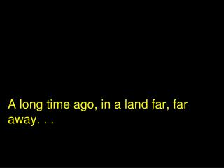 A long time ago, in a land far, far away. . .