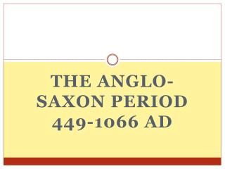 The Anglo-Saxon Period 449-1066 AD