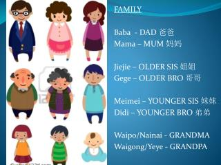 FAMILY Baba  - DAD  爸爸 Mama – MUM  妈妈 Jiejie  – OLDER SIS  姐姐 Gege  – OLDER BRO  哥哥