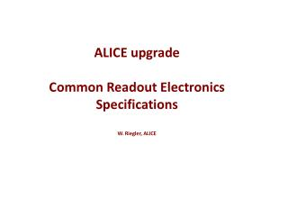 ALICE upgrade  C ommon Readout  E lectronics Specifications W.  Riegler , ALICE