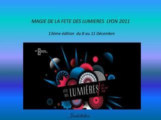 MAGIE DE LA FETE DES LUMIERES  LYON 2011                  13éme édition  du 8 au 11 Décembre