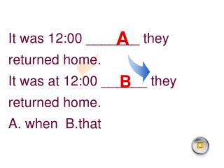 It was 12:00 _______ they returned home. It was at 12:00 ______ they returned home.