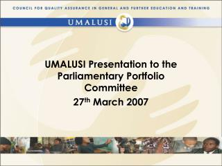 UMALUSI Presentation to the Parliamentary Portfolio Committee 27 th  March 2007
