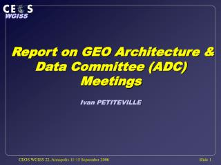 Report on GEO Architecture & Data Committee (ADC) Meetings Ivan PETITEVILLE